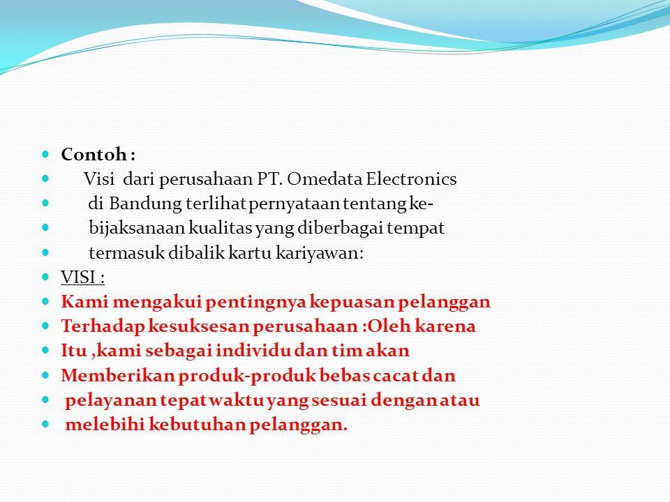 Contoh : Visi dari perusahaan PT. Omedata Electronics di Bandung terlihat pernyataan tentang ke- bijaksanaan kualitas yang diberbagai tempat termasuk