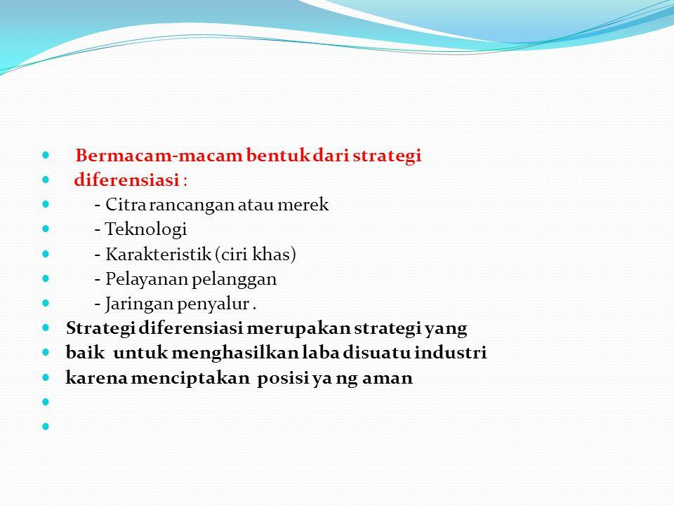 Bermacam-macam bentuk dari strategi diferensiasi : - Citra rancangan atau merek - Teknologi - Karakteristik (ciri khas) - Pelayanan pelanggan - Jaring