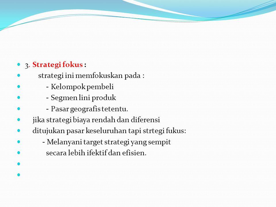 3. Strategi fokus : strategi ini memfokuskan pada : - Kelompok pembeli - Segmen lini produk - Pasar geografis tetentu. jika strategi biaya rendah dan