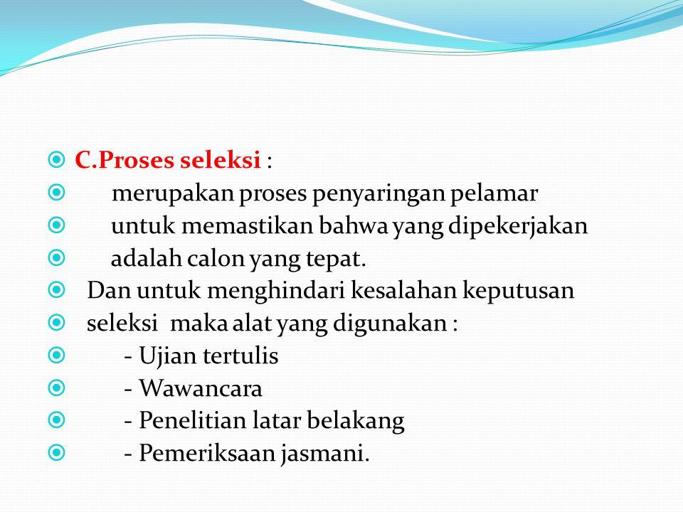  C.Proses seleksi :  merupakan proses penyaringan pelamar  untuk memastikan bahwa yang dipekerjakan  adalah calon yang tepat.  Dan untuk menghind