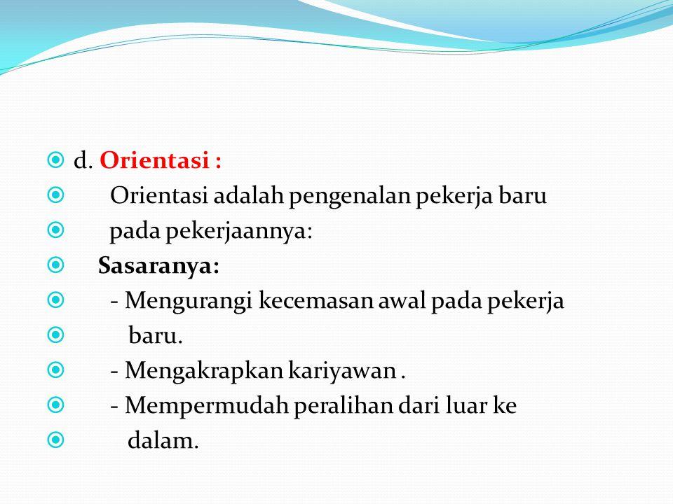  d. Orientasi :  Orientasi adalah pengenalan pekerja baru  pada pekerjaannya:  Sasaranya:  - Mengurangi kecemasan awal pada pekerja  baru.  - M