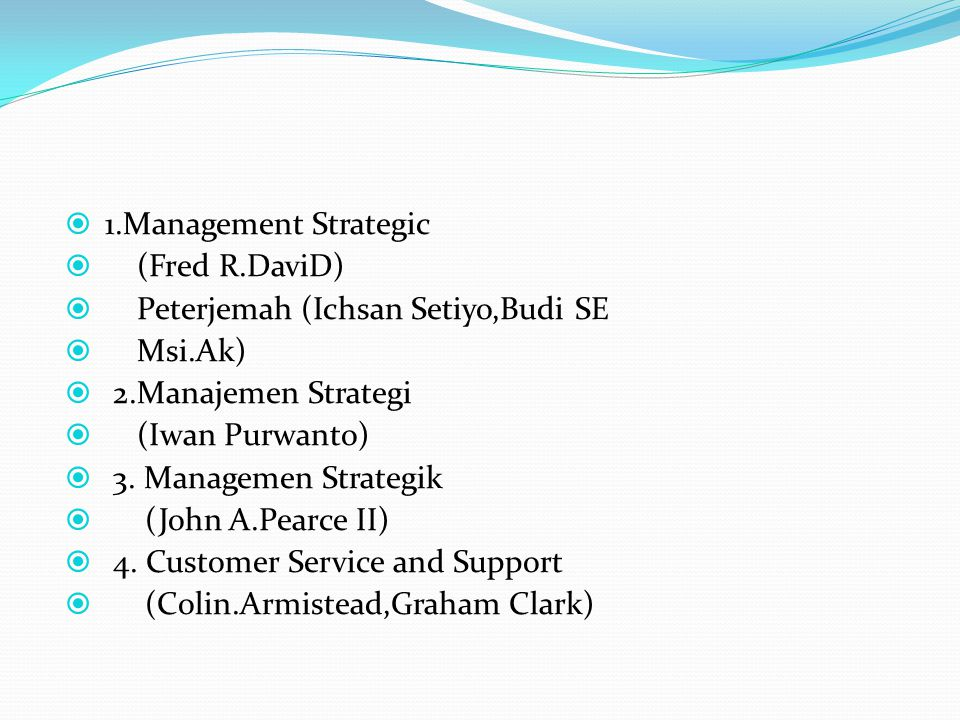  1.Management Strategic  (Fred R.DaviD)  Peterjemah (Ichsan Setiyo,Budi SE  Msi.Ak)  2.Manajemen Strategi  (Iwan Purwanto)  3. Managemen Strate