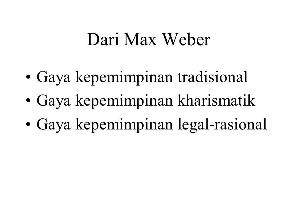 Dari Max Weber Gaya kepemimpinan tradisional Gaya kepemimpinan kharismatik Gaya kepemimpinan legal-rasional