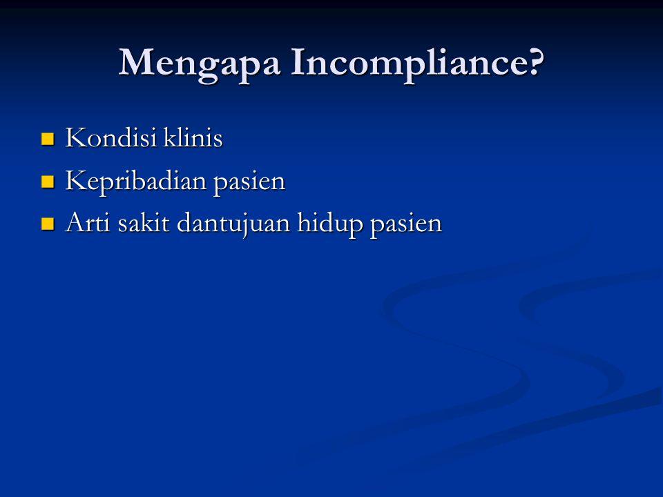 Mengapa Incompliance? Kondisi klinis Kondisi klinis Kepribadian pasien Kepribadian pasien Arti sakit dantujuan hidup pasien Arti sakit dantujuan hidup