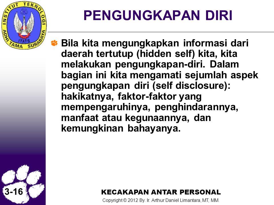 KECAKAPAN ANTAR PERSONAL Copyright © 2012 By. Ir. Arthur Daniel Limantara, MT, MM. 3-16 PENGUNGKAPAN DIRI Bila kita mengungkapkan informasi dari daera