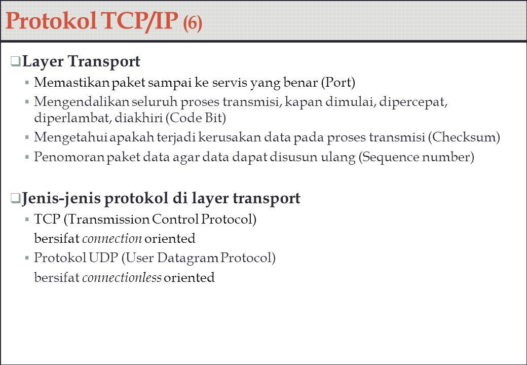 Protokol TCP/IP (6)  Layer Transport  Memastikan paket sampai ke servis yang benar (Port)  Mengendalikan seluruh proses transmisi, kapan dimulai, d