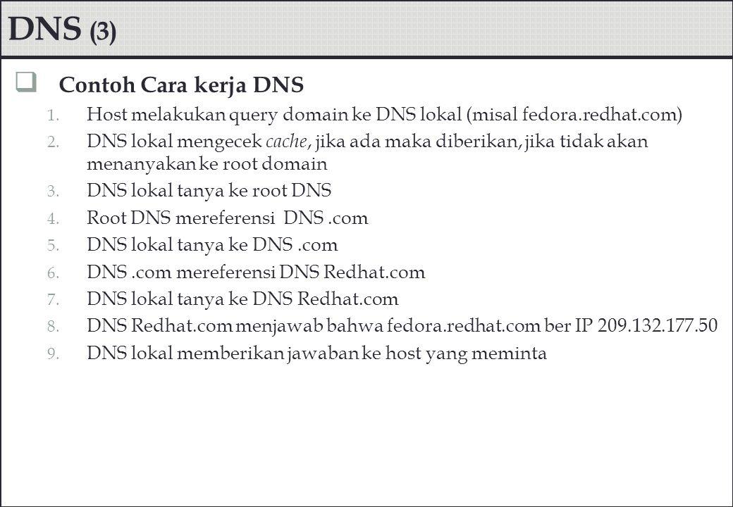 DNS (3)  Contoh Cara kerja DNS 1. Host melakukan query domain ke DNS lokal (misal fedora.redhat.com) 2. DNS lokal mengecek cache, jika ada maka diber