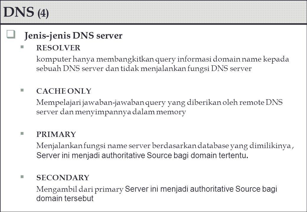 DNS (4)  Jenis-jenis DNS server  RESOLVER komputer hanya membangkitkan query informasi domain name kepada sebuah DNS server dan tidak menjalankan fu