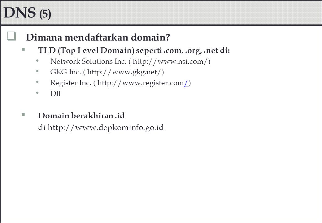 DNS (5)  Dimana mendaftarkan domain?  TLD (Top Level Domain) seperti.com,.org,.net di: Network Solutions Inc. ( http://www.nsi.com/) GKG Inc. ( http