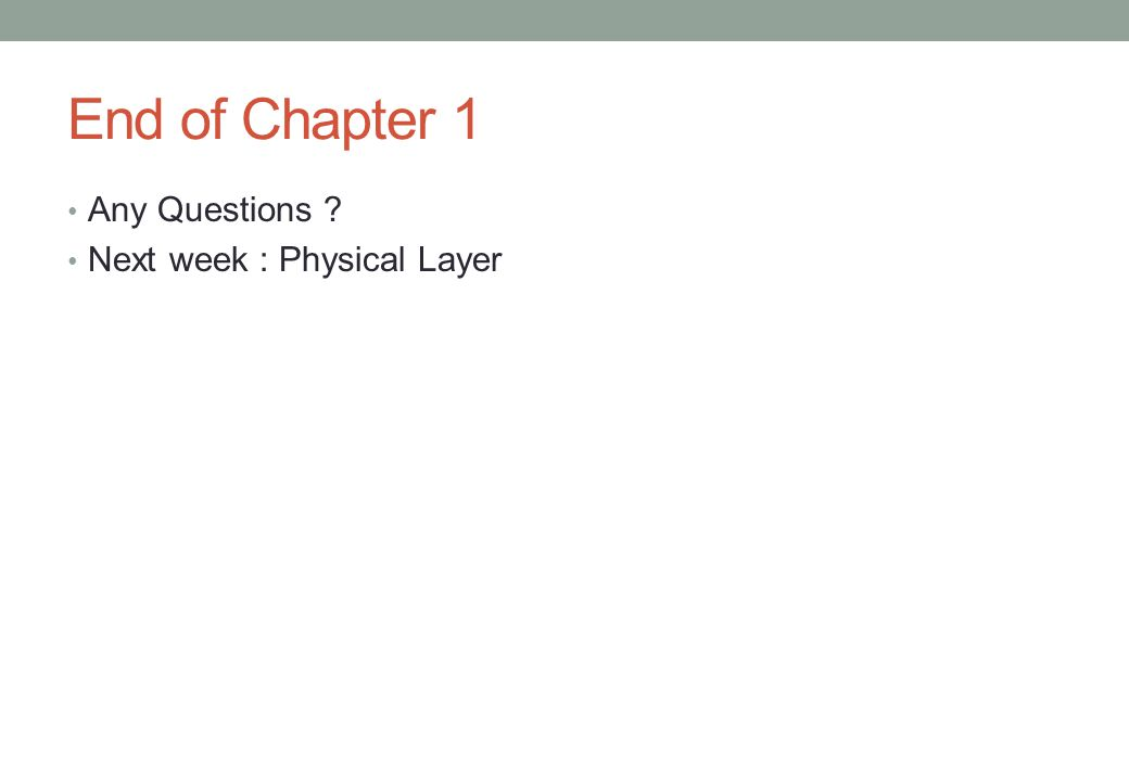 End of Chapter 1 Any Questions ? Next week : Physical Layer
