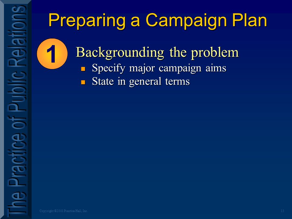 13Copyright ©2001 Prentice Hall, Inc. Preparing a Campaign Plan 1 Backgrounding the problem n Specify major campaign aims n State in general terms