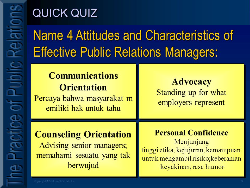 24Copyright ©2001 Prentice Hall, Inc. QUICK QUIZ Name 4 Attitudes and Characteristics of Effective Public Relations Managers: Communications Orientati