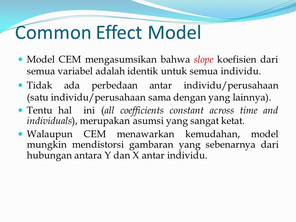 Common Effect Model Model CEM mengasumsikan bahwa slope koefisien dari semua variabel adalah identik untuk semua individu. Tidak ada perbedaan antar i