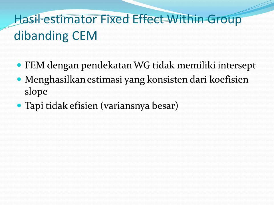 Hasil estimator Fixed Effect Within Group dibanding CEM FEM dengan pendekatan WG tidak memiliki intersept Menghasilkan estimasi yang konsisten dari ko