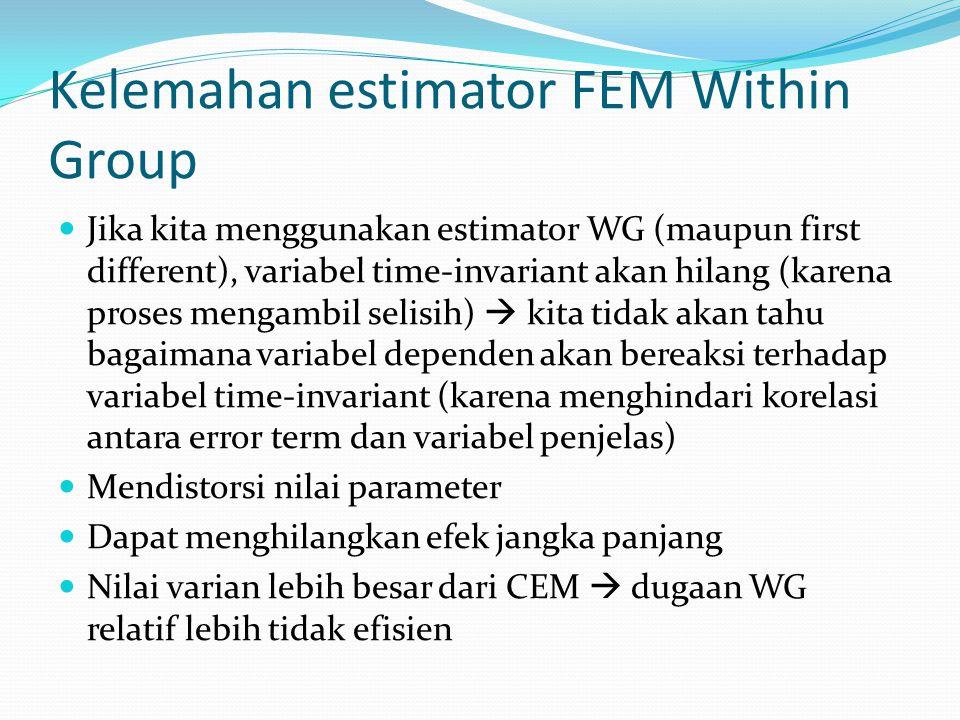 Kelemahan estimator FEM Within Group Jika kita menggunakan estimator WG (maupun first different), variabel time-invariant akan hilang (karena proses mengambil selisih)  kita tidak akan tahu bagaimana variabel dependen akan bereaksi terhadap variabel time-invariant (karena menghindari korelasi antara error term dan variabel penjelas) Mendistorsi nilai parameter Dapat menghilangkan efek jangka panjang Nilai varian lebih besar dari CEM  dugaan WG relatif lebih tidak efisien
