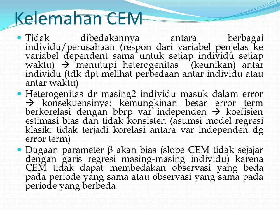 Kelemahan CEM Tidak dibedakannya antara berbagai individu/perusahaan (respon dari variabel penjelas ke variabel dependent sama untuk setiap individu s