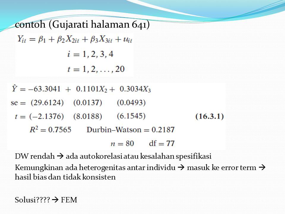 contoh (Gujarati halaman 641) DW rendah  ada autokorelasi atau kesalahan spesifikasi Kemungkinan ada heterogenitas antar individu  masuk ke error te