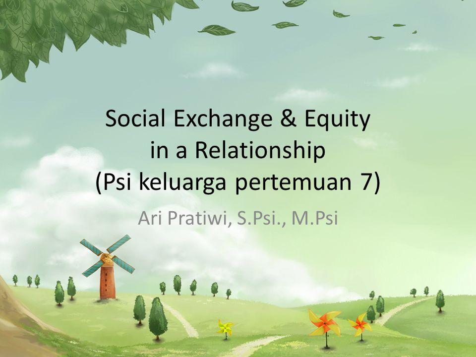 Social Exchange & Equity in a Relationship (Psi keluarga pertemuan 7) Ari Pratiwi, S.Psi., M.Psi