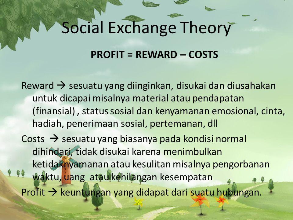 Social Exchange Theory PROFIT = REWARD – COSTS Reward  sesuatu yang diinginkan, disukai dan diusahakan untuk dicapai misalnya material atau pendapatan (finansial), status sosial dan kenyamanan emosional, cinta, hadiah, penerimaan sosial, pertemanan, dll Costs  sesuatu yang biasanya pada kondisi normal dihindari, tidak disukai karena menimbulkan ketidaknyamanan atau kesulitan misalnya pengorbanan waktu, uang atau kehilangan kesempatan Profit  keuntungan yang didapat dari suatu hubungan.