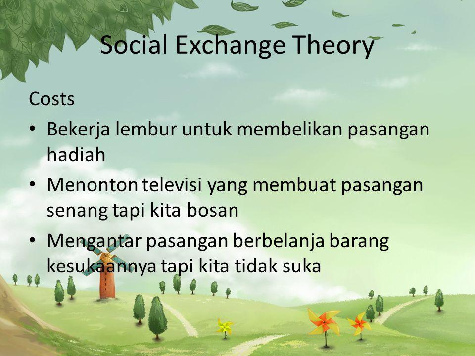 Social Exchange Theory Costs Bekerja lembur untuk membelikan pasangan hadiah Menonton televisi yang membuat pasangan senang tapi kita bosan Mengantar pasangan berbelanja barang kesukaannya tapi kita tidak suka