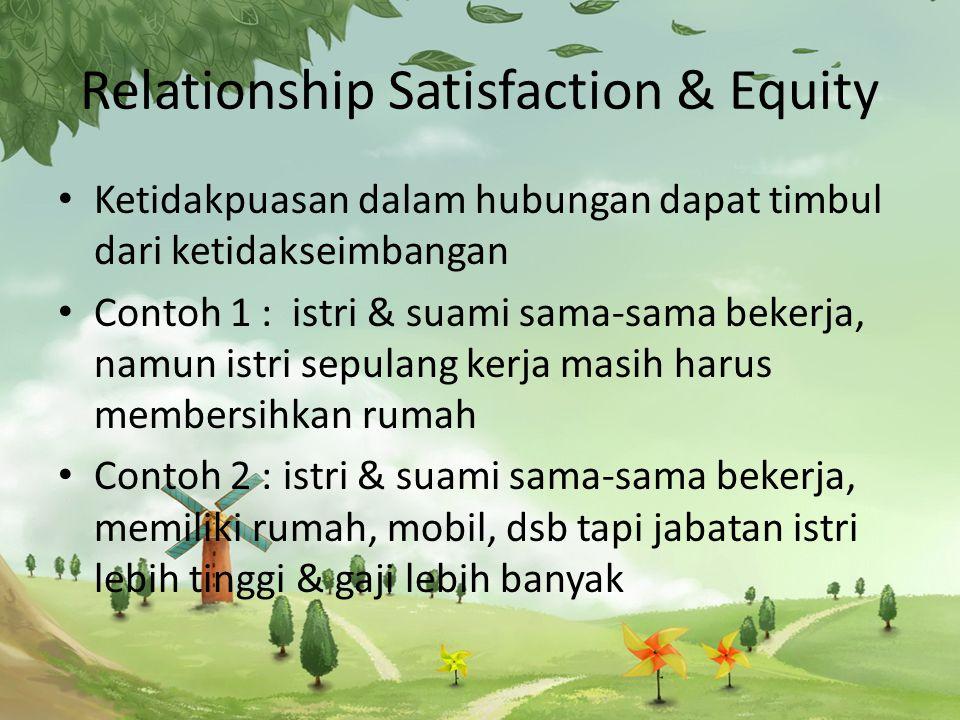 Relationship Satisfaction & Equity Ketidakpuasan dalam hubungan dapat timbul dari ketidakseimbangan Contoh 1 : istri & suami sama-sama bekerja, namun istri sepulang kerja masih harus membersihkan rumah Contoh 2 : istri & suami sama-sama bekerja, memiliki rumah, mobil, dsb tapi jabatan istri lebih tinggi & gaji lebih banyak