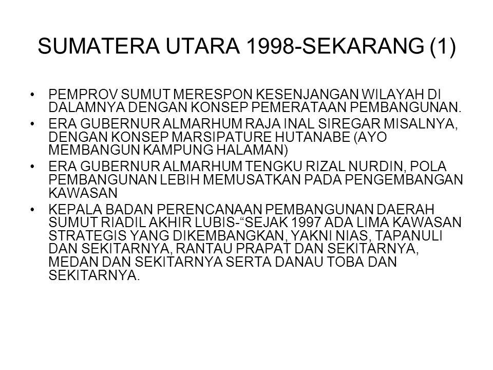 SUMATERA UTARA 1998-SEKARANG (1) PEMPROV SUMUT MERESPON KESENJANGAN WILAYAH DI DALAMNYA DENGAN KONSEP PEMERATAAN PEMBANGUNAN. ERA GUBERNUR ALMARHUM RA