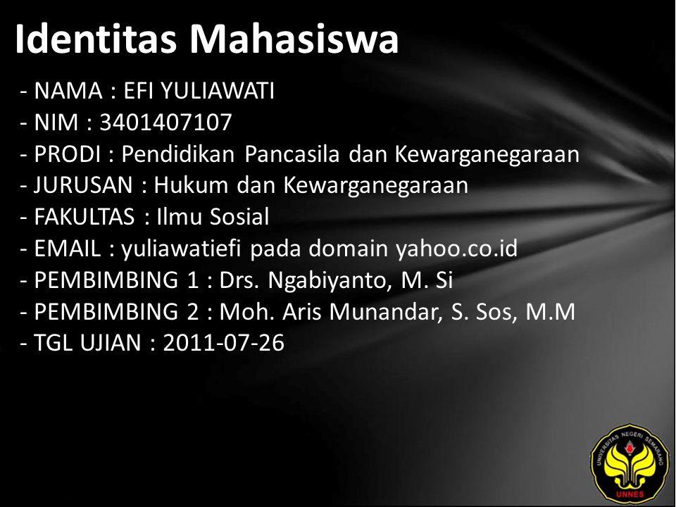 Identitas Mahasiswa - NAMA : EFI YULIAWATI - NIM : 3401407107 - PRODI : Pendidikan Pancasila dan Kewarganegaraan - JURUSAN : Hukum dan Kewarganegaraan - FAKULTAS : Ilmu Sosial - EMAIL : yuliawatiefi pada domain yahoo.co.id - PEMBIMBING 1 : Drs.