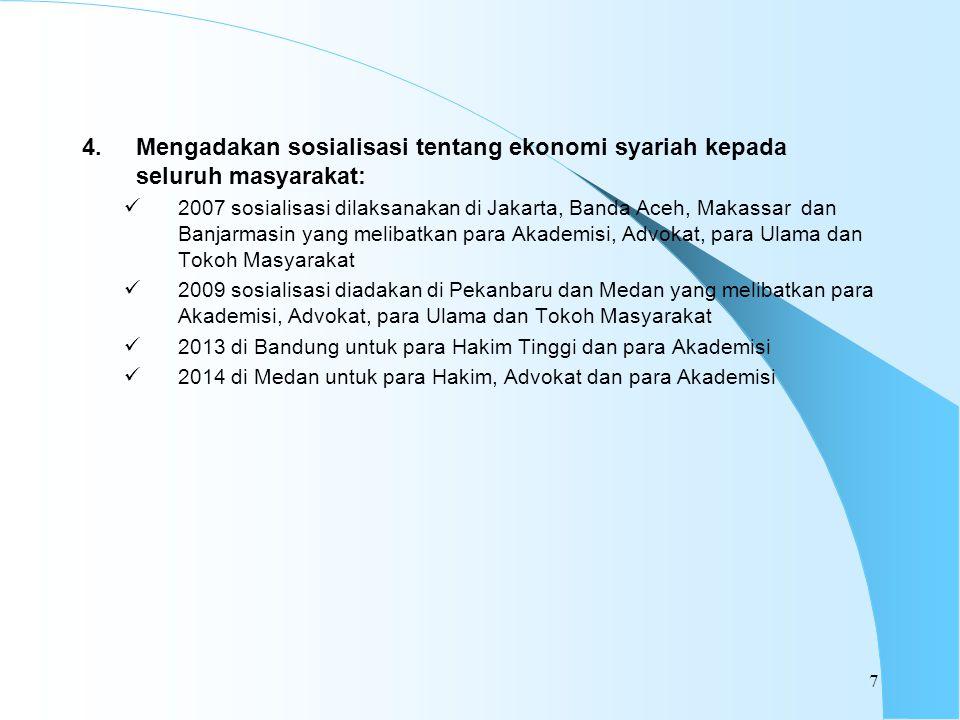 4.Mengadakan sosialisasi tentang ekonomi syariah kepada seluruh masyarakat: 2007 sosialisasi dilaksanakan di Jakarta, Banda Aceh, Makassar dan Banjarmasin yang melibatkan para Akademisi, Advokat, para Ulama dan Tokoh Masyarakat 2009 sosialisasi diadakan di Pekanbaru dan Medan yang melibatkan para Akademisi, Advokat, para Ulama dan Tokoh Masyarakat 2013 di Bandung untuk para Hakim Tinggi dan para Akademisi 2014 di Medan untuk para Hakim, Advokat dan para Akademisi 7
