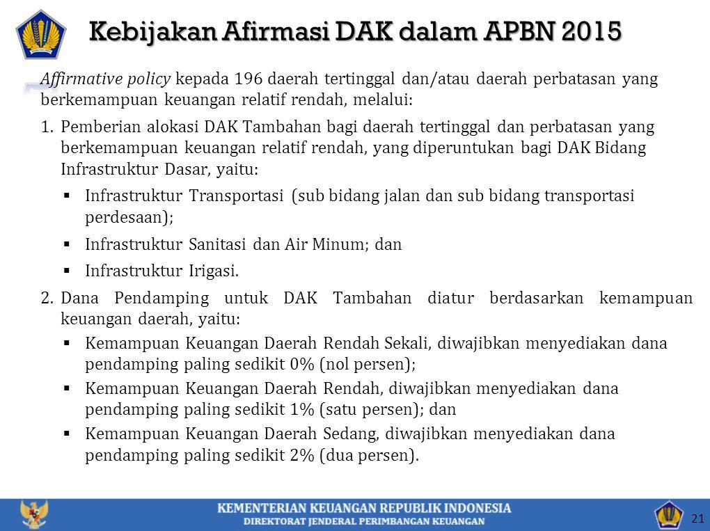 Kebijakan Afirmasi DAK dalam APBN 2015 21 Affirmative policy kepada 196 daerah tertinggal dan/atau daerah perbatasan yang berkemampuan keuangan relati