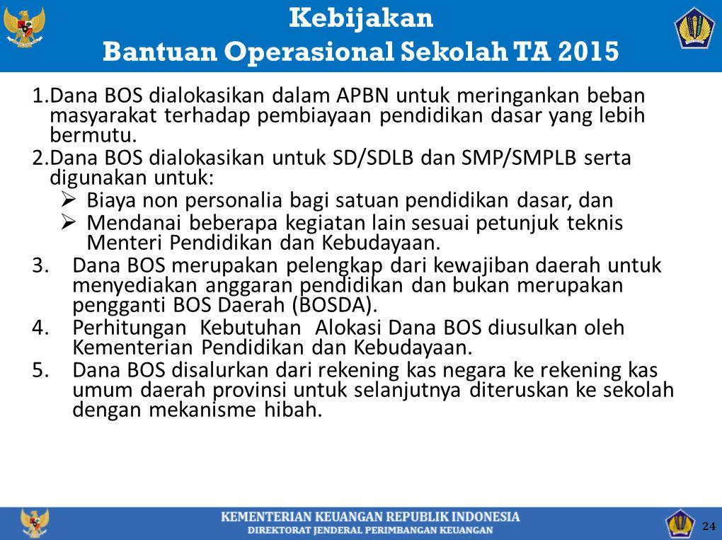 Kebijakan Bantuan Operasional Sekolah TA 2015 1.Dana BOS dialokasikan dalam APBN untuk meringankan beban masyarakat terhadap pembiayaan pendidikan das
