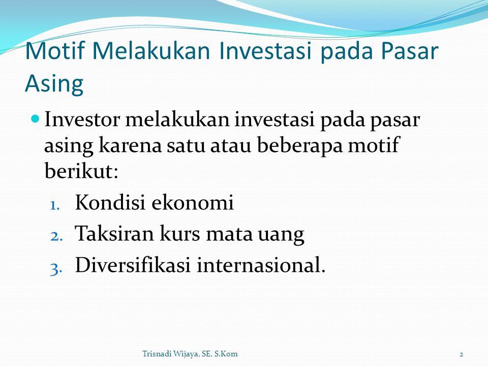 Motif Melakukan Investasi pada Pasar Asing Investor melakukan investasi pada pasar asing karena satu atau beberapa motif berikut: 1. Kondisi ekonomi 2