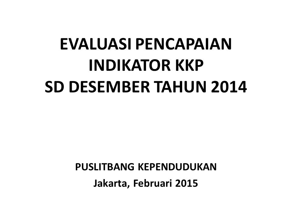 EVALUASI PENCAPAIAN INDIKATOR KKP SD DESEMBER TAHUN 2014 PUSLITBANG KEPENDUDUKAN Jakarta, Februari 2015