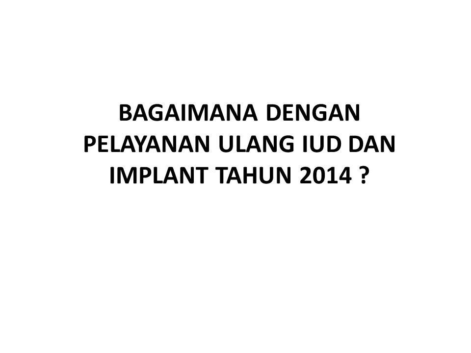 BAGAIMANA DENGAN PELAYANAN ULANG IUD DAN IMPLANT TAHUN 2014 ?