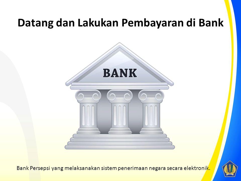Datang dan Lakukan Pembayaran di Bank Bank Persepsi yang melaksanakan sistem penerimaan negara secara elektronik.
