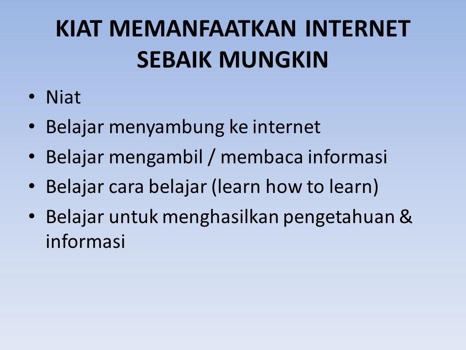 KIAT MEMANFAATKAN INTERNET SEBAIK MUNGKIN Niat Belajar menyambung ke internet Belajar mengambil / membaca informasi Belajar cara belajar (learn how to learn) Belajar untuk menghasilkan pengetahuan & informasi