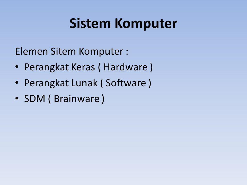Sistem Komputer Elemen Sitem Komputer : Perangkat Keras ( Hardware ) Perangkat Lunak ( Software ) SDM ( Brainware )