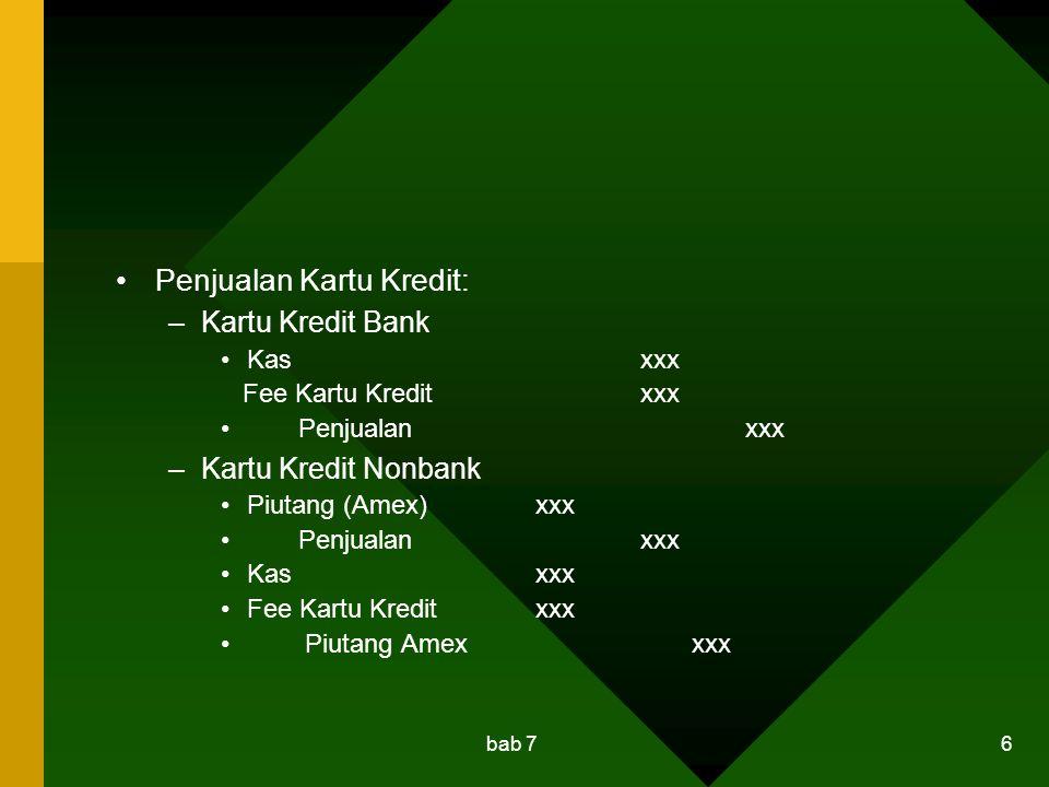 bab 7 6 Penjualan Kartu Kredit: –Kartu Kredit Bank Kasxxx Fee Kartu Kreditxxx Penjualanxxx –Kartu Kredit Nonbank Piutang (Amex)xxx Penjualanxxx Kasxxx Fee Kartu Kreditxxx Piutang Amex xxx