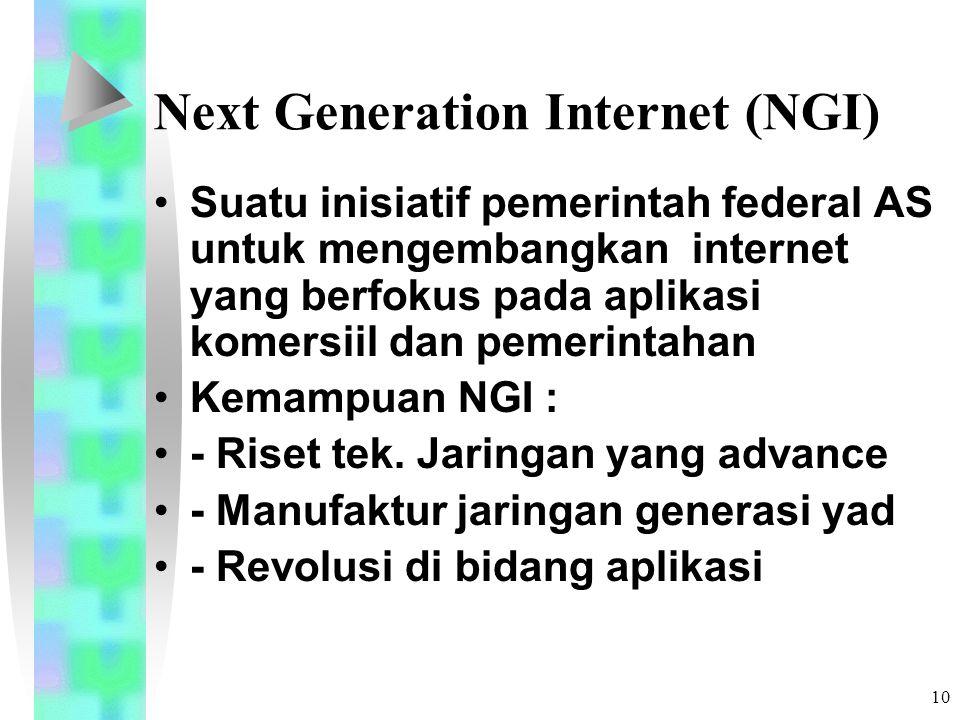 10 Next Generation Internet (NGI) Suatu inisiatif pemerintah federal AS untuk mengembangkan internet yang berfokus pada aplikasi komersiil dan pemerintahan Kemampuan NGI : - Riset tek.