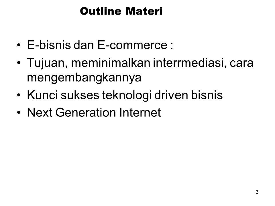 3 Outline Materi E-bisnis dan E-commerce : Tujuan, meminimalkan interrmediasi, cara mengembangkannya Kunci sukses teknologi driven bisnis Next Generation Internet
