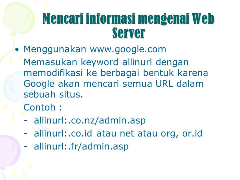 Mencari informasi mengenai Web Server Menggunakan www.google.com Memasukan keyword allinurl dengan memodifikasi ke berbagai bentuk karena Google akan mencari semua URL dalam sebuah situs.