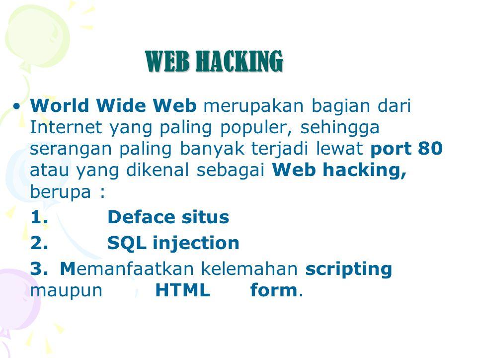 WEB HACKING World Wide Web merupakan bagian dari Internet yang paling populer, sehingga serangan paling banyak terjadi lewat port 80 atau yang dikenal sebagai Web hacking, berupa : 1.