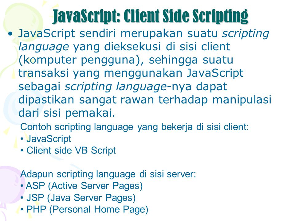 JavaScript: Client Side Scripting JavaScript sendiri merupakan suatu scripting language yang dieksekusi di sisi client (komputer pengguna), sehingga suatu transaksi yang menggunakan JavaScript sebagai scripting language-nya dapat dipastikan sangat rawan terhadap manipulasi dari sisi pemakai.