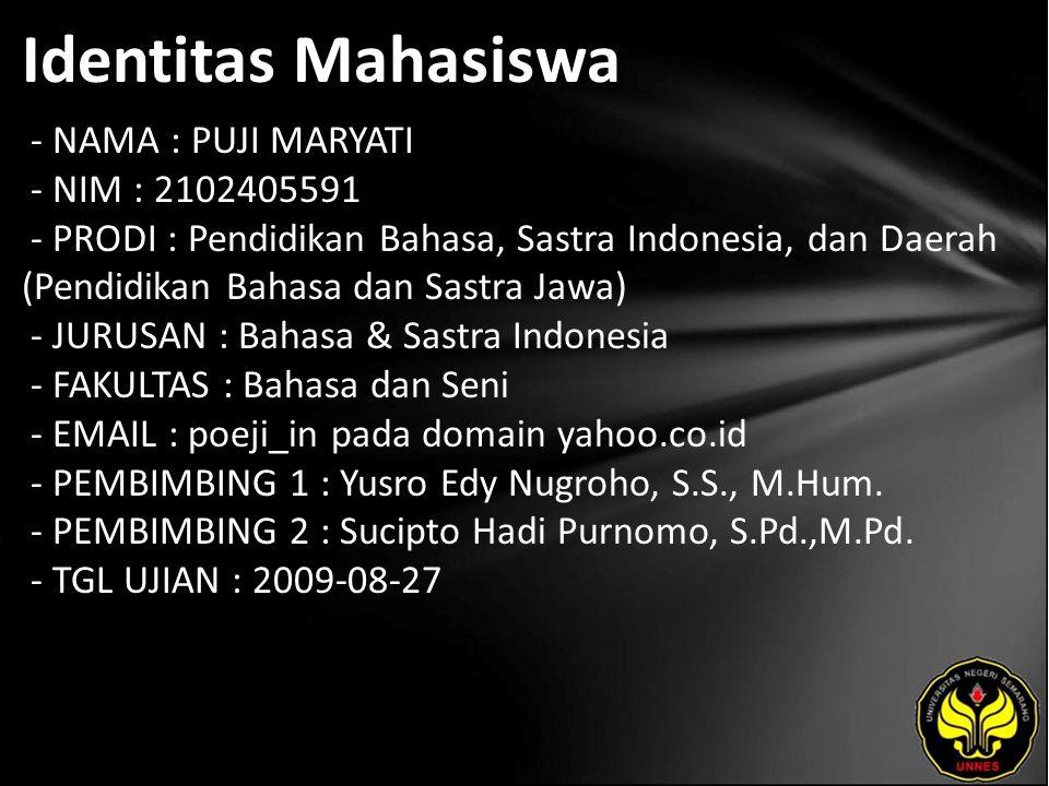 Identitas Mahasiswa - NAMA : PUJI MARYATI - NIM : 2102405591 - PRODI : Pendidikan Bahasa, Sastra Indonesia, dan Daerah (Pendidikan Bahasa dan Sastra Jawa) - JURUSAN : Bahasa & Sastra Indonesia - FAKULTAS : Bahasa dan Seni - EMAIL : poeji_in pada domain yahoo.co.id - PEMBIMBING 1 : Yusro Edy Nugroho, S.S., M.Hum.