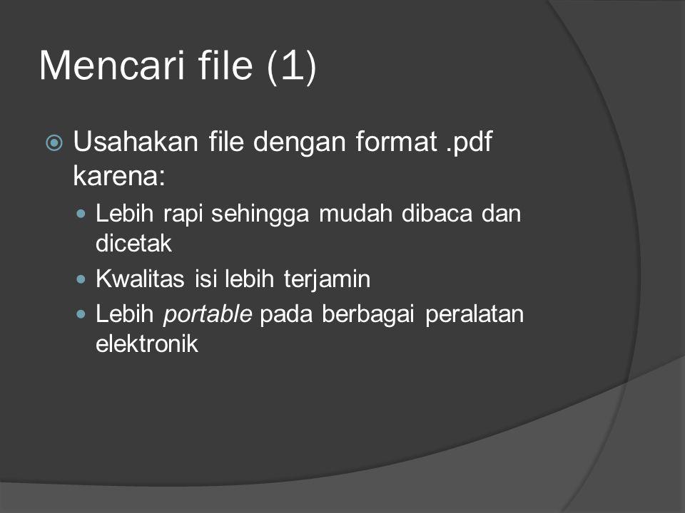 Mencari file (1)  Usahakan file dengan format.pdf karena: Lebih rapi sehingga mudah dibaca dan dicetak Kwalitas isi lebih terjamin Lebih portable pada berbagai peralatan elektronik