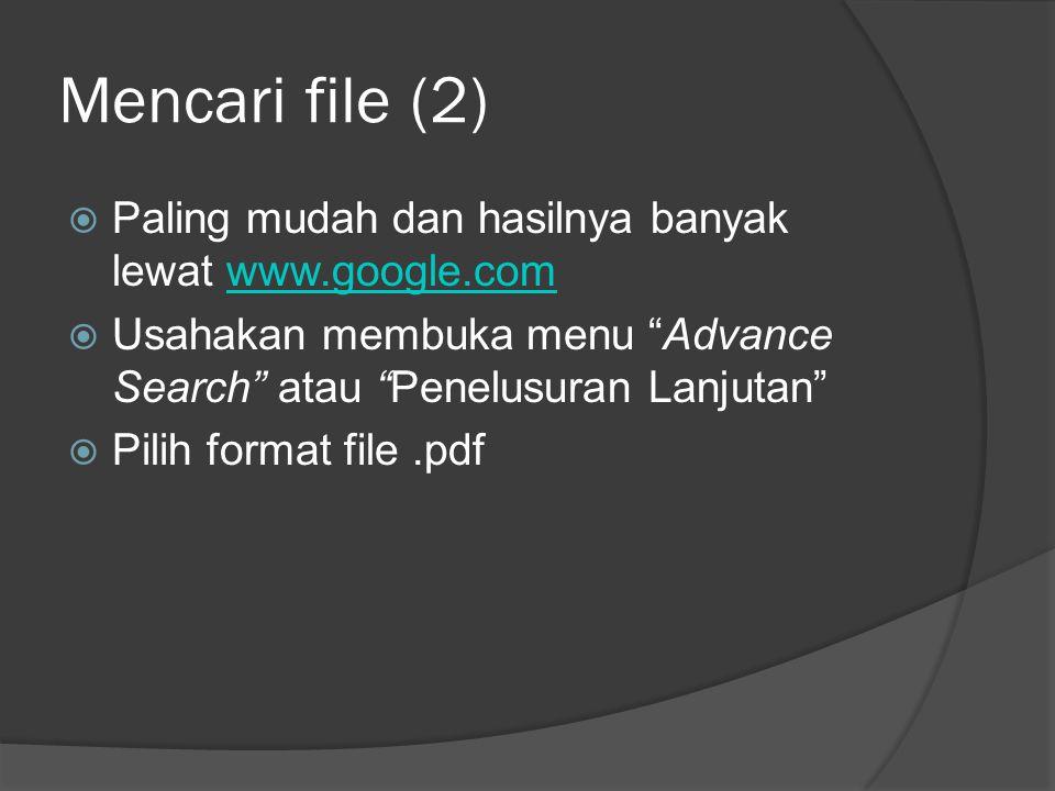 Mencari file (2)  Paling mudah dan hasilnya banyak lewat www.google.comwww.google.com  Usahakan membuka menu Advance Search atau Penelusuran Lanjutan  Pilih format file.pdf