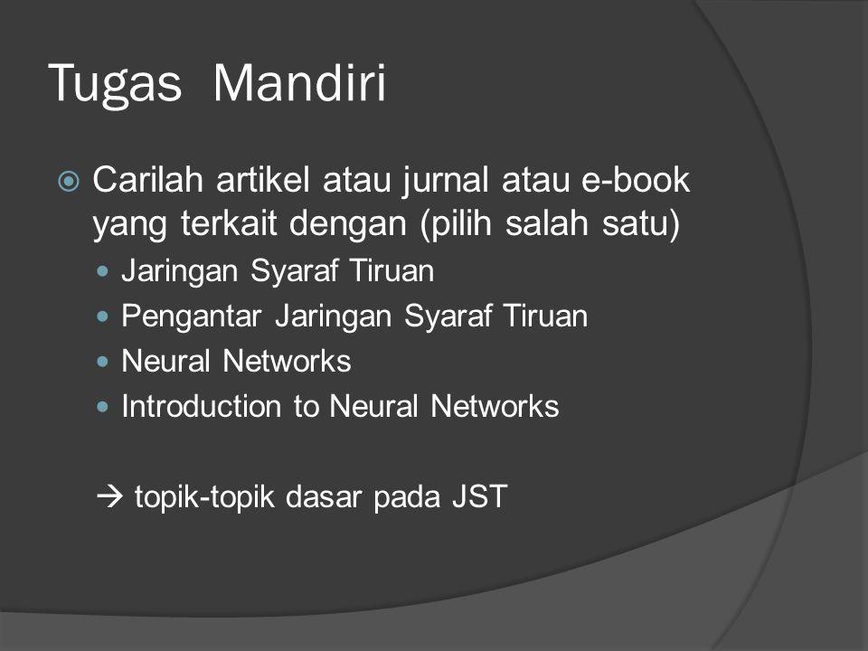 Tugas Mandiri  Carilah artikel atau jurnal atau e-book yang terkait dengan (pilih salah satu) Jaringan Syaraf Tiruan Pengantar Jaringan Syaraf Tiruan Neural Networks Introduction to Neural Networks  topik-topik dasar pada JST