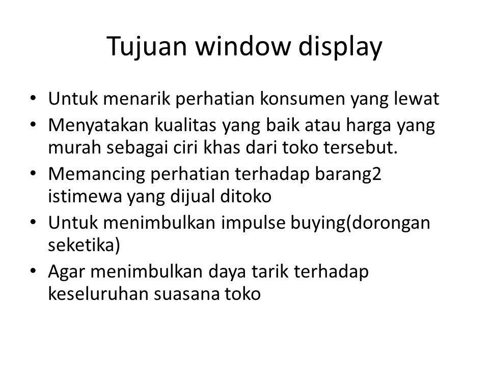Tujuan window display Untuk menarik perhatian konsumen yang lewat Menyatakan kualitas yang baik atau harga yang murah sebagai ciri khas dari toko tersebut.