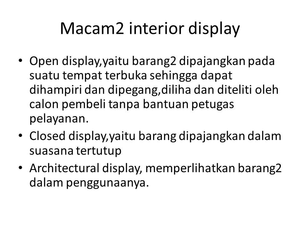 Macam2 interior display Open display,yaitu barang2 dipajangkan pada suatu tempat terbuka sehingga dapat dihampiri dan dipegang,diliha dan diteliti oleh calon pembeli tanpa bantuan petugas pelayanan.