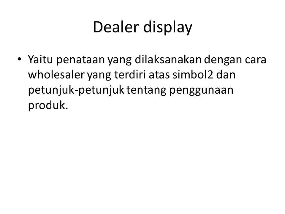 Dealer display Yaitu penataan yang dilaksanakan dengan cara wholesaler yang terdiri atas simbol2 dan petunjuk-petunjuk tentang penggunaan produk.