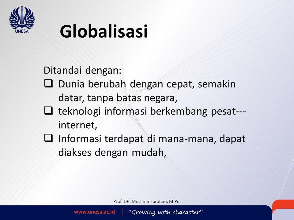Globalisasi Ditandai dengan:  Dunia berubah dengan cepat, semakin datar, tanpa batas negara,  teknologi informasi berkembang pesat--- internet,  Informasi terdapat di mana-mana, dapat diakses dengan mudah, Prof.
